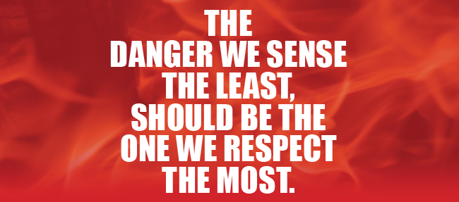 The danger we sense the least, should be the one we respect the most